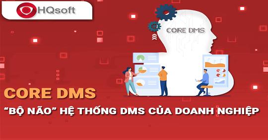 """CORE DMS – """"bộ não"""" quản lý và vận hành hệ thống DMS của doanh nghiệp ⃓"""